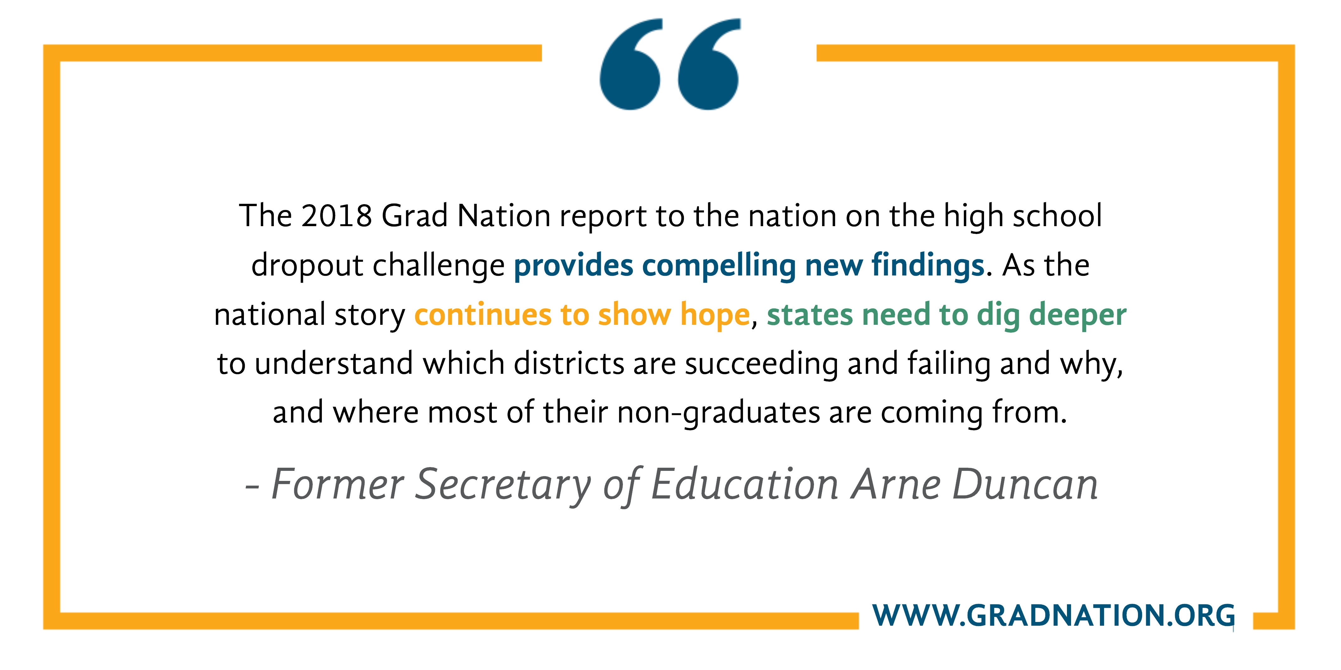 The 2018 Grad Nation report to the nation on the high school dropout challenge provides compelling new findings. As the national story continues to show hope, states need to dig deeper to understand which districts are succeeding and failing and why, and where most of their non-graduates are coming from. -Former Secretary of Education Arne Duncan